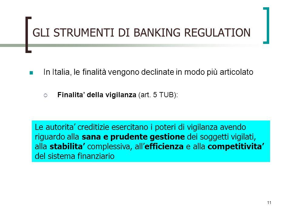 11 GLI STRUMENTI DI BANKING REGULATION In Italia, le finalità vengono declinate in modo più articolato Finalita della vigilanza (art.