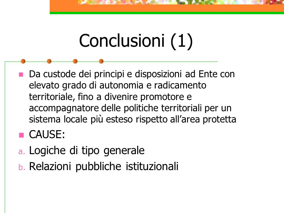 Conclusioni (1) Da custode dei principi e disposizioni ad Ente con elevato grado di autonomia e radicamento territoriale, fino a divenire promotore e