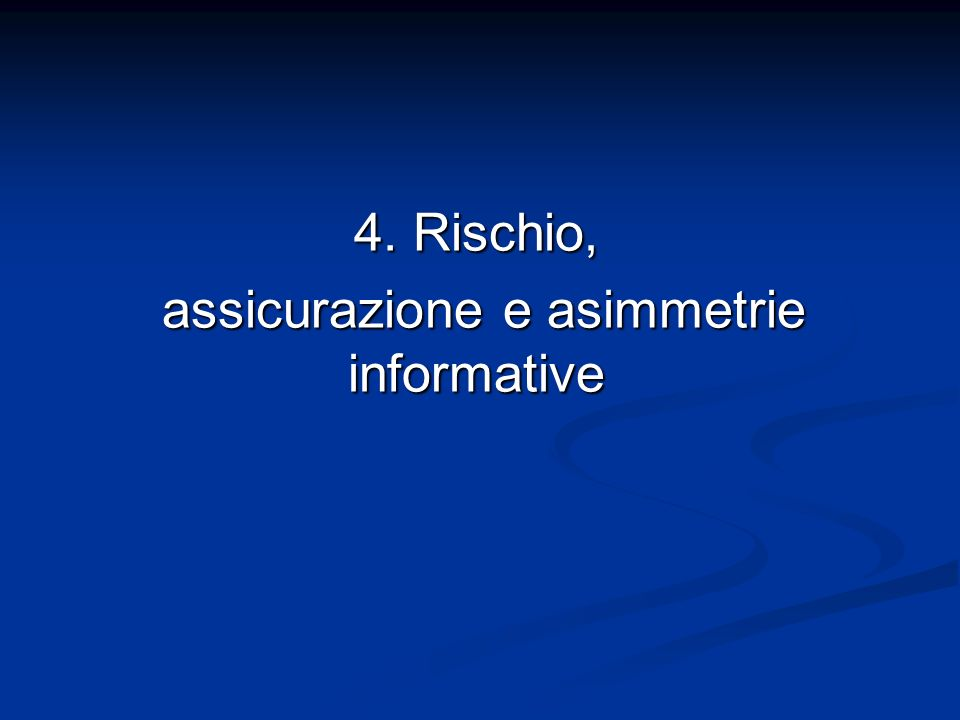 4. Rischio, assicurazione e asimmetrie informative assicurazione e asimmetrie informative