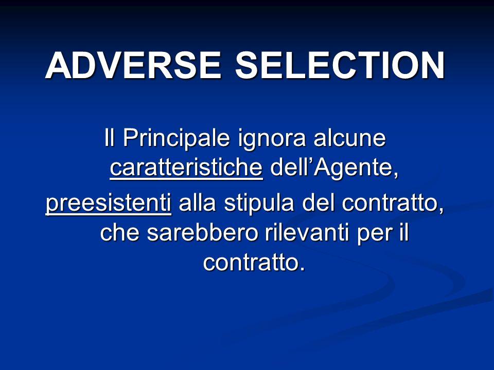Il Principale ignora alcune caratteristiche dellAgente, preesistenti alla stipula del contratto, che sarebbero rilevanti per il contratto. ADVERSE SEL