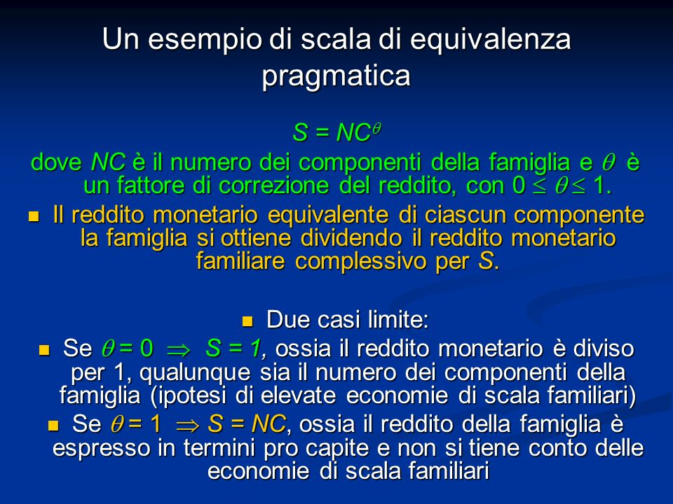 Un esempio di scala di equivalenza pragmatica S = NC S = NC dove NC è il numero dei componenti della famiglia e è un fattore di correzione del reddito