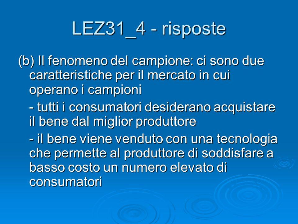LEZ31_4 - risposte (b) Il fenomeno del campione: ci sono due caratteristiche per il mercato in cui operano i campioni - tutti i consumatori desiderano acquistare il bene dal miglior produttore - il bene viene venduto con una tecnologia che permette al produttore di soddisfare a basso costo un numero elevato di consumatori
