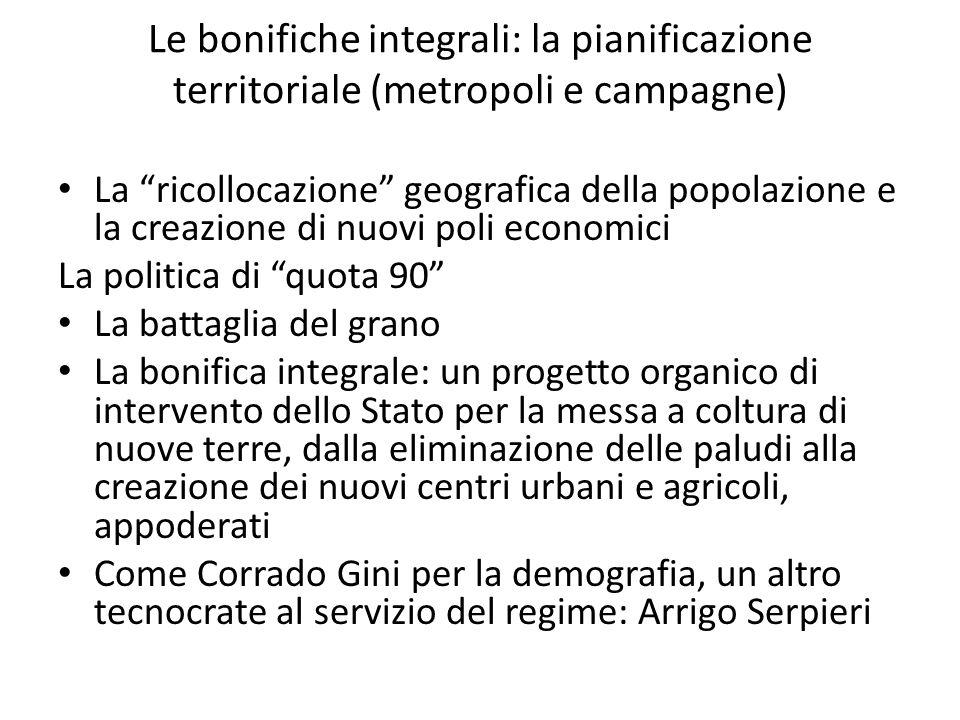 Le bonifiche integrali: la pianificazione territoriale (metropoli e campagne) La ricollocazione geografica della popolazione e la creazione di nuovi p