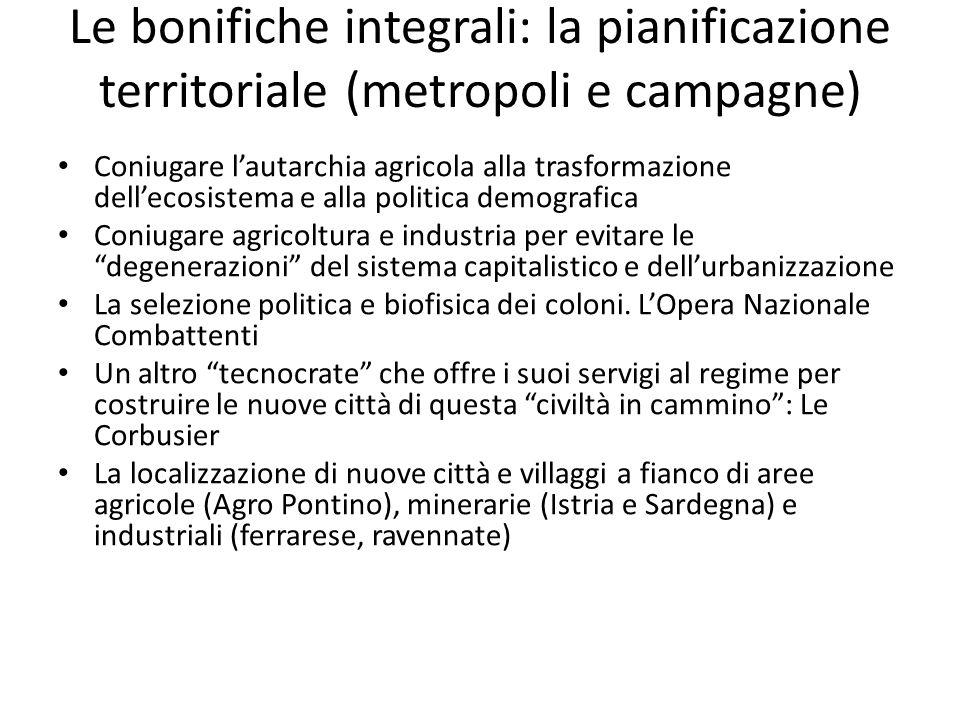 Le bonifiche integrali: la pianificazione territoriale (metropoli e campagne) Coniugare lautarchia agricola alla trasformazione dellecosistema e alla