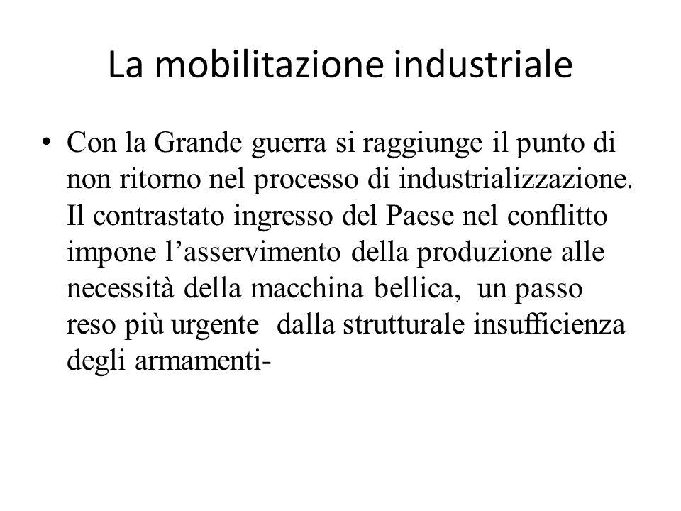 La mobilitazione industriale Con la Grande guerra si raggiunge il punto di non ritorno nel processo di industrializzazione. Il contrastato ingresso de