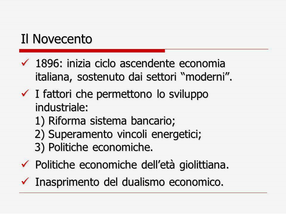 Il Novecento 1896: inizia ciclo ascendente economia italiana, sostenuto dai settori moderni. 1896: inizia ciclo ascendente economia italiana, sostenut