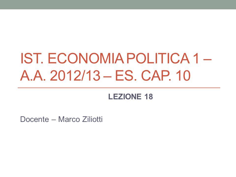 IST. ECONOMIA POLITICA 1 – A.A. 2012/13 – ES. CAP. 10 LEZIONE 18 Docente – Marco Ziliotti