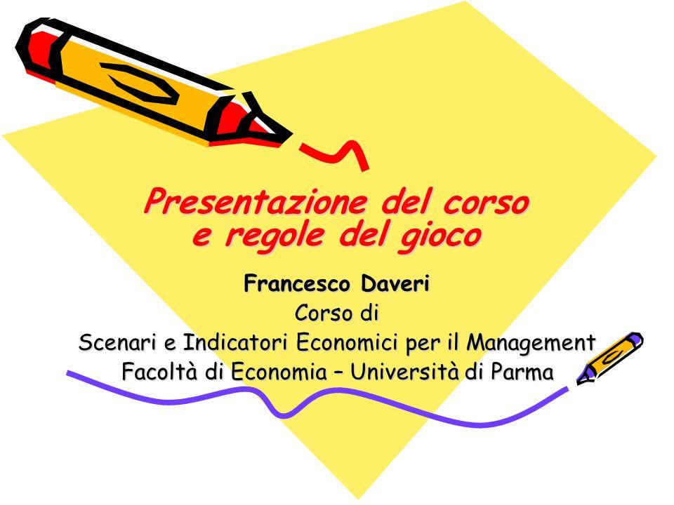 Presentazione del corso e regole del gioco Francesco Daveri Corso di Scenari e Indicatori Economici per il Management Facoltà di Economia – Università di Parma