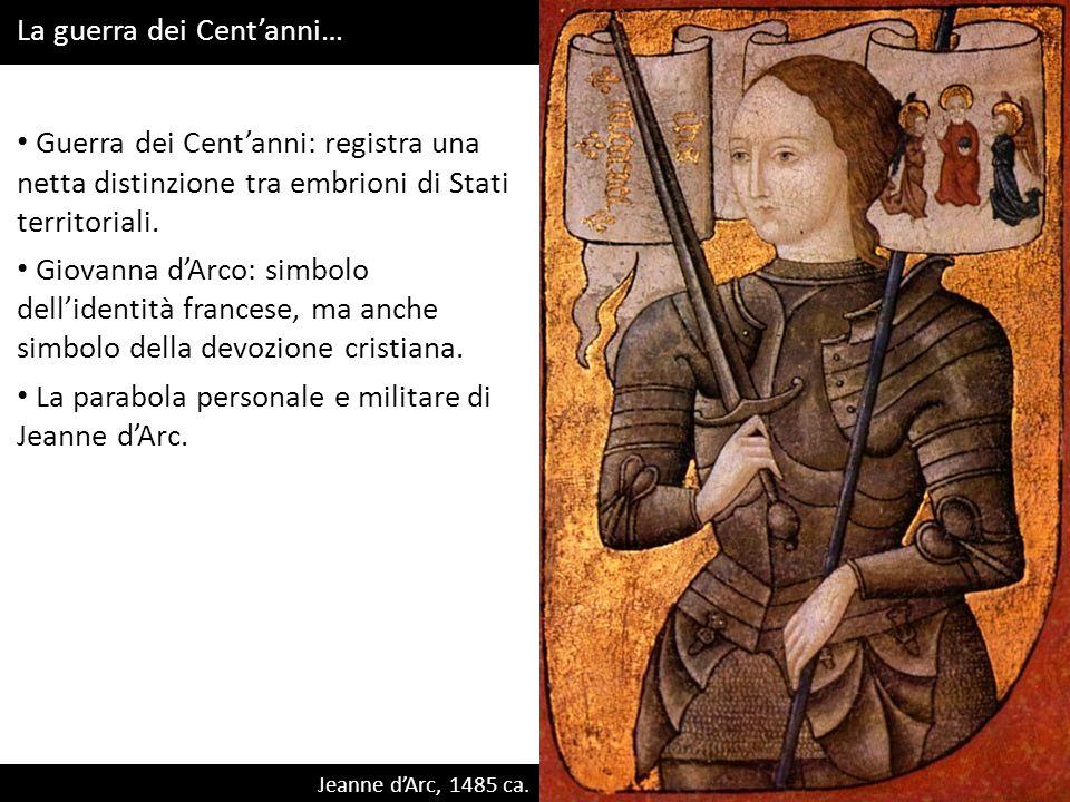 Jeanne dArc, 1485 ca. Guerra dei Centanni: registra una netta distinzione tra embrioni di Stati territoriali. Giovanna dArco: simbolo dellidentità fra