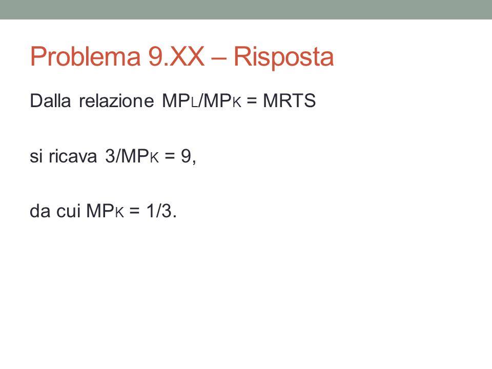 Problema 9.XX – Risposta Dalla relazione MP L /MP K = MRTS si ricava 3/MP K = 9, da cui MP K = 1/3.