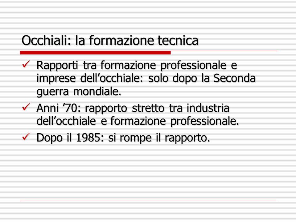Occhiali: la formazione tecnica Rapporti tra formazione professionale e imprese dellocchiale: solo dopo la Seconda guerra mondiale.