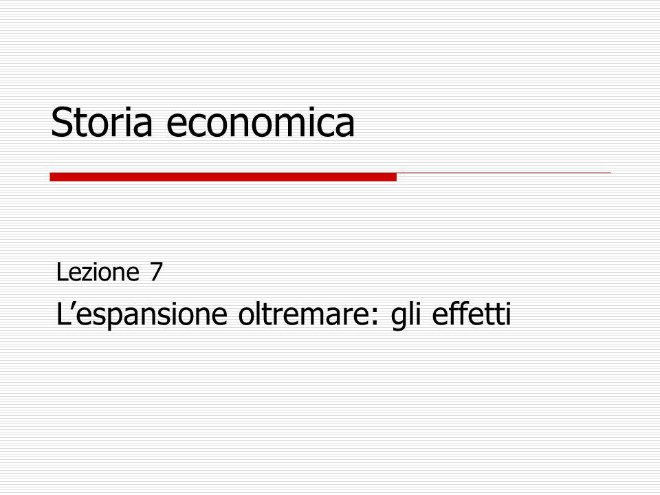 Lezione 7 Lespansione oltremare: gli effetti Storia economica