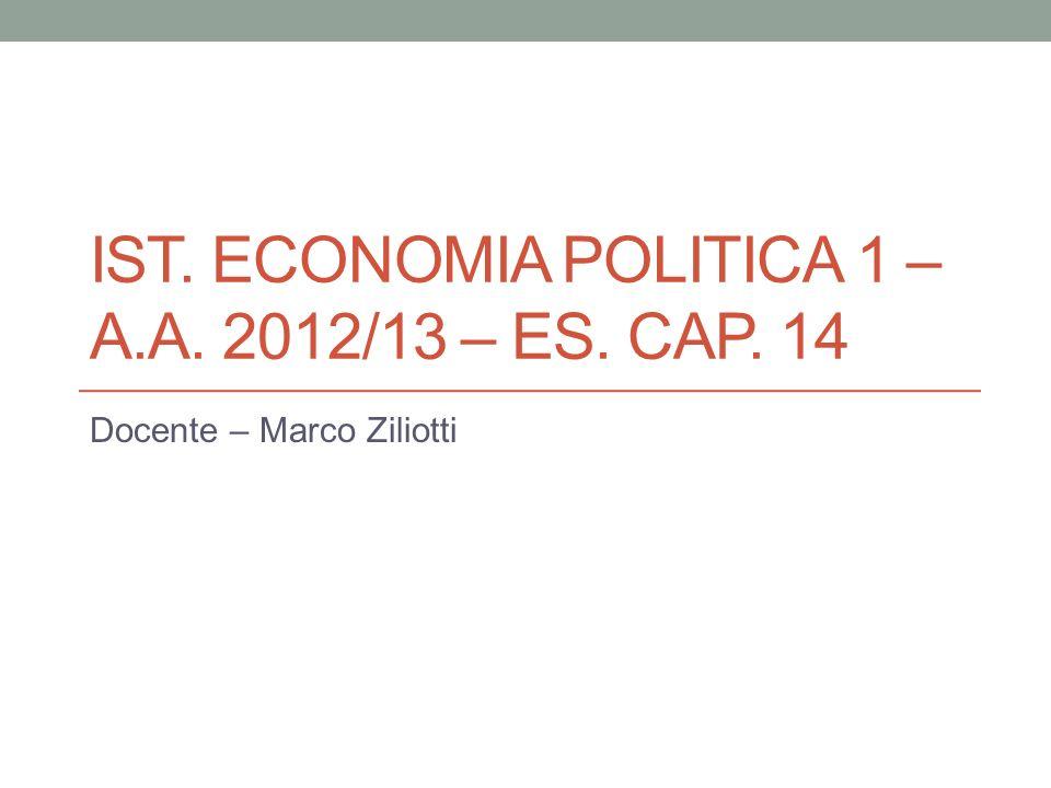 IST. ECONOMIA POLITICA 1 – A.A. 2012/13 – ES. CAP. 14 Docente – Marco Ziliotti