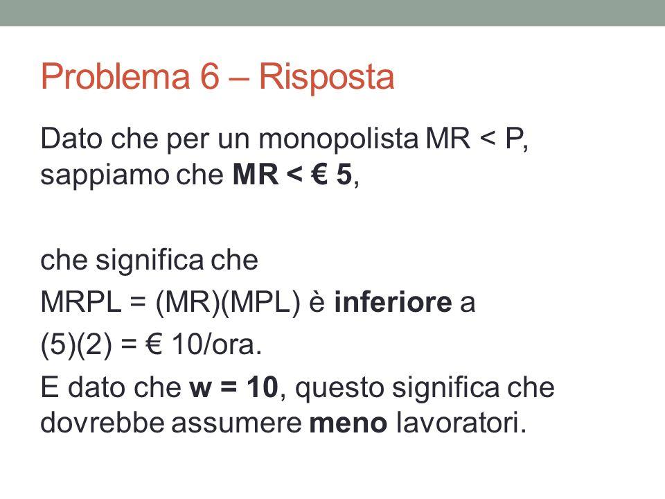 Problema 6 – Risposta Dato che per un monopolista MR < P, sappiamo che MR < 5, che significa che MRPL = (MR)(MPL) è inferiore a (5)(2) = 10/ora.