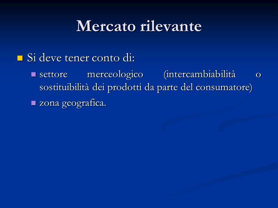 Mercato rilevante Si deve tener conto di: Si deve tener conto di: settore merceologico (intercambiabilità o sostituibilità dei prodotti da parte del c