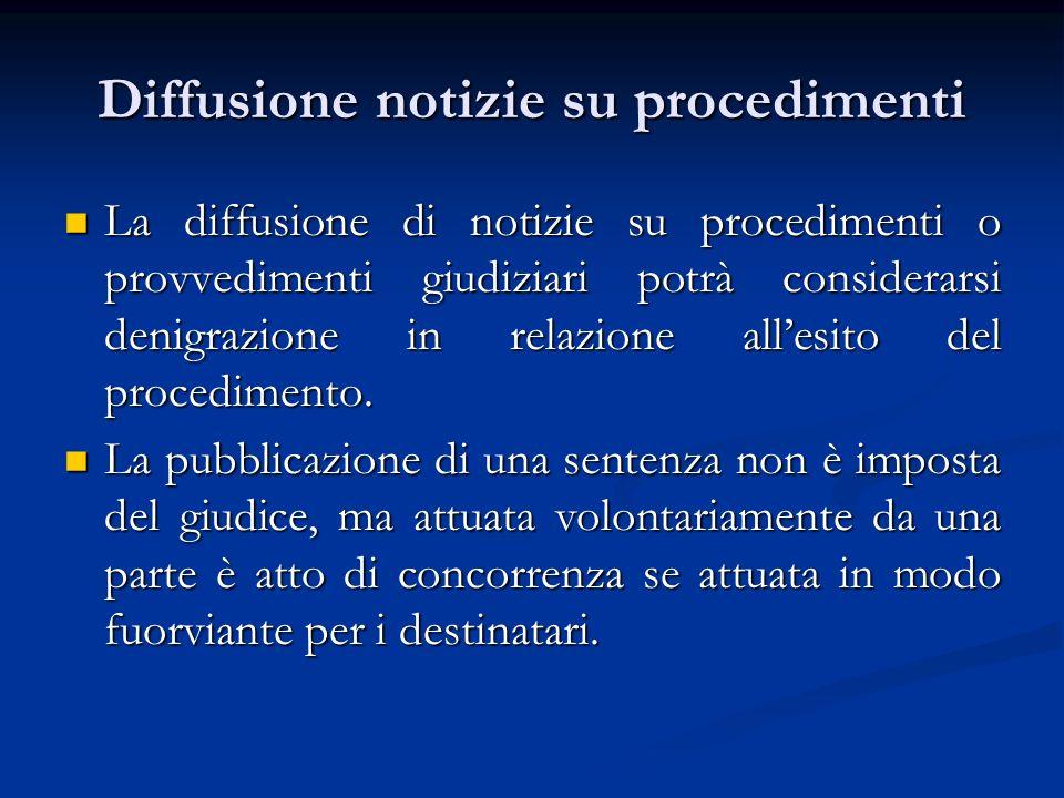 Diffusione notizie su procedimenti La diffusione di notizie su procedimenti o provvedimenti giudiziari potrà considerarsi denigrazione in relazione al