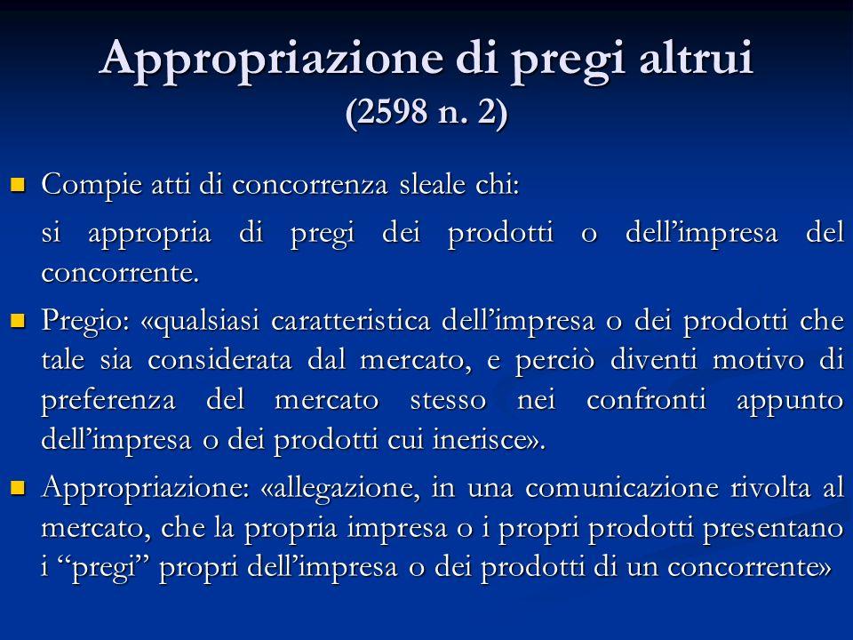 Appropriazione di pregi altrui (2598 n. 2) Compie atti di concorrenza sleale chi: Compie atti di concorrenza sleale chi: si appropria di pregi dei pro