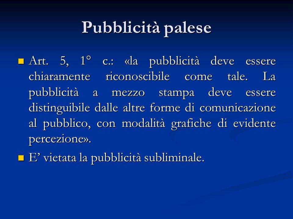 Pubblicità palese Art. 5, 1° c.: «la pubblicità deve essere chiaramente riconoscibile come tale. La pubblicità a mezzo stampa deve essere distinguibil