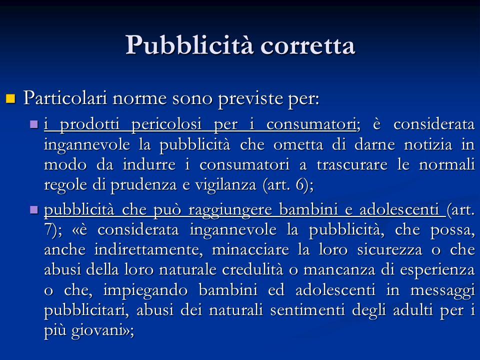 Pubblicità corretta Particolari norme sono previste per: Particolari norme sono previste per: i prodotti pericolosi per i consumatori; è considerata i
