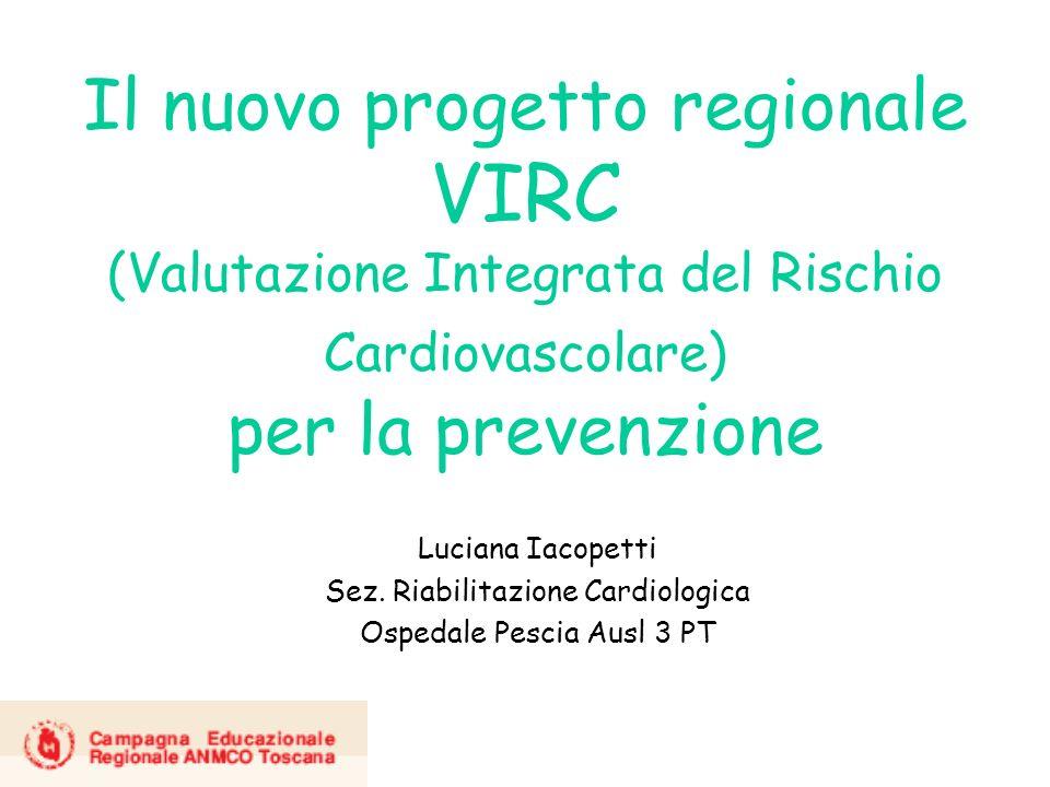Il nuovo progetto regionale VIRC (Valutazione Integrata del Rischio Cardiovascolare) per la prevenzione Luciana Iacopetti Sez. Riabilitazione Cardiolo