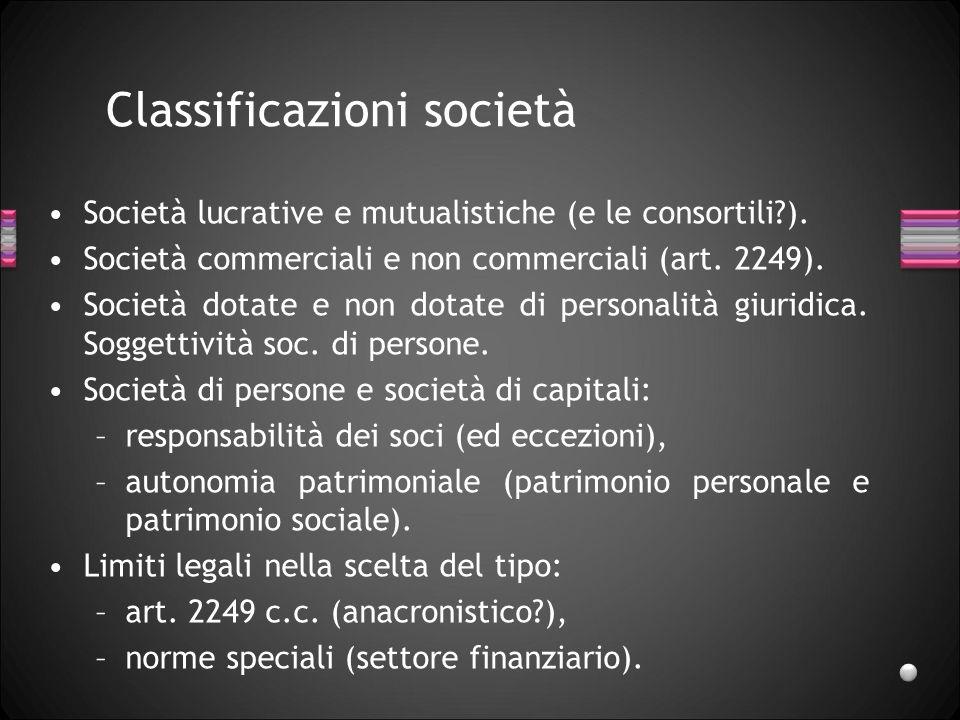 Classificazioni società Società lucrative e mutualistiche (e le consortili?). Società commerciali e non commerciali (art. 2249). Società dotate e non