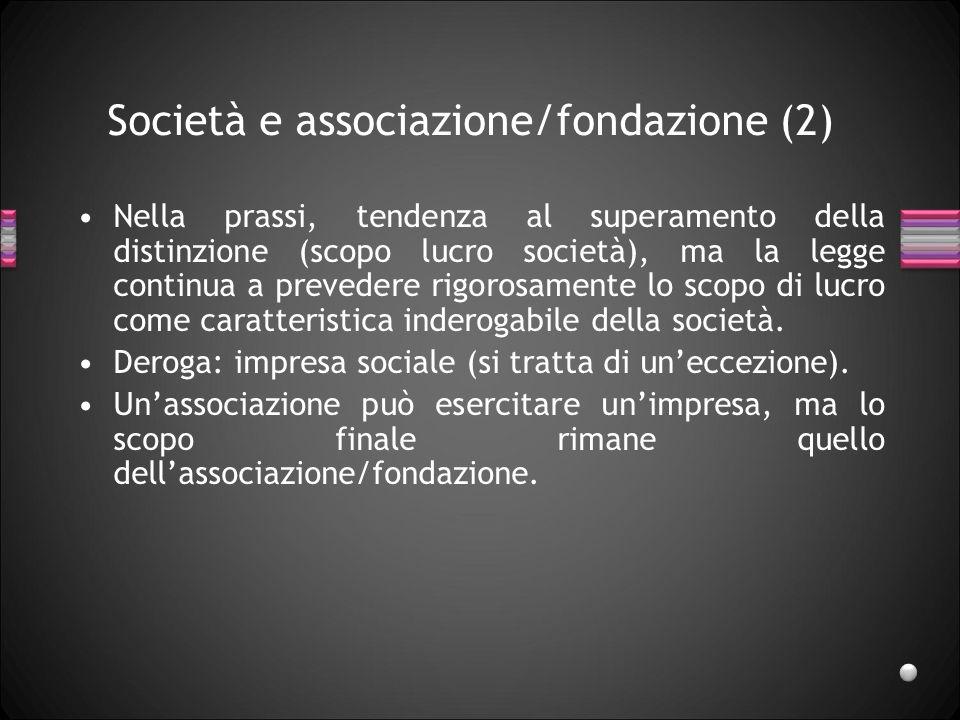 Società e associazione/fondazione (2) Nella prassi, tendenza al superamento della distinzione (scopo lucro società), ma la legge continua a prevedere