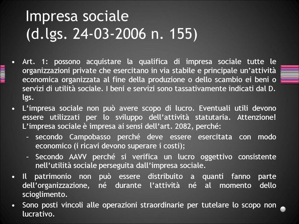 Impresa sociale (d.lgs. 24-03-2006 n. 155) Art. 1: possono acquistare la qualifica di impresa sociale tutte le organizzazioni private che esercitano i