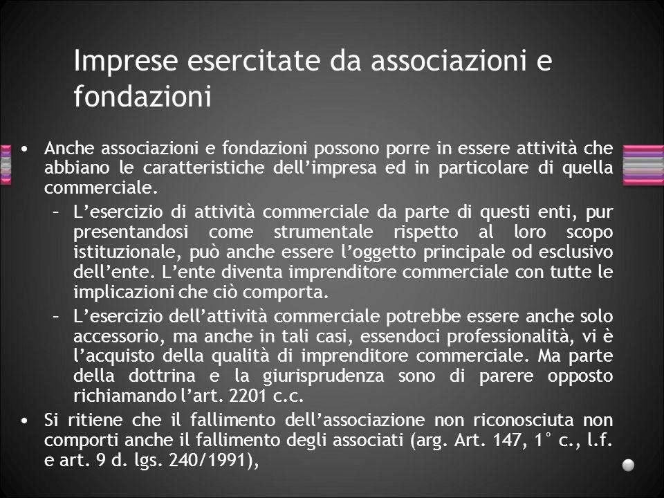 Imprese esercitate da associazioni e fondazioni Anche associazioni e fondazioni possono porre in essere attività che abbiano le caratteristiche dellimpresa ed in particolare di quella commerciale.