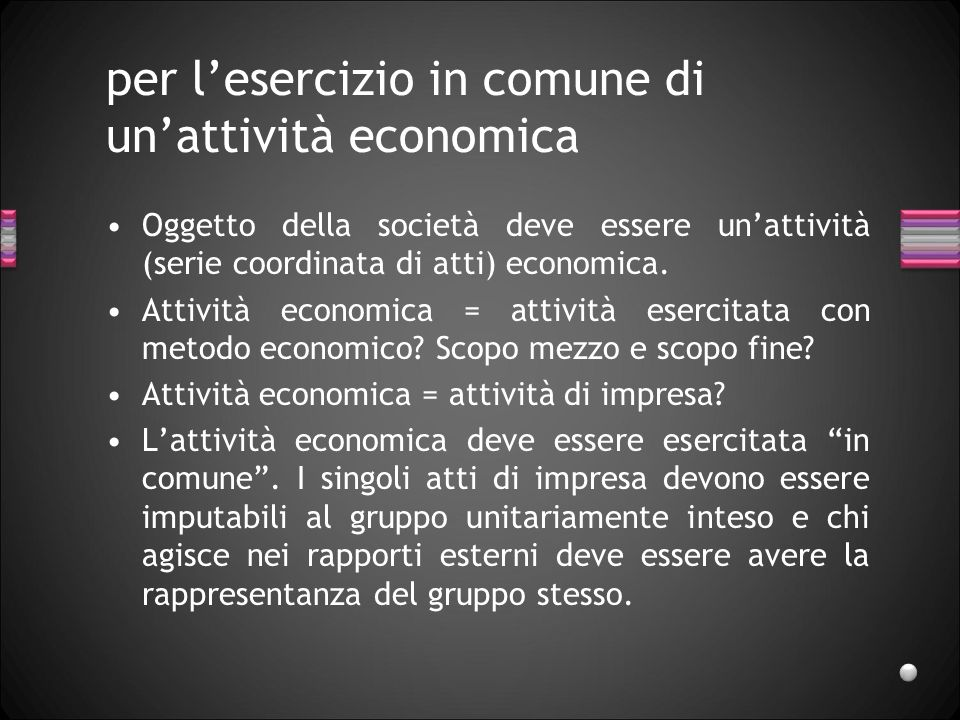 per lesercizio in comune di unattività economica Oggetto della società deve essere unattività (serie coordinata di atti) economica. Attività economica