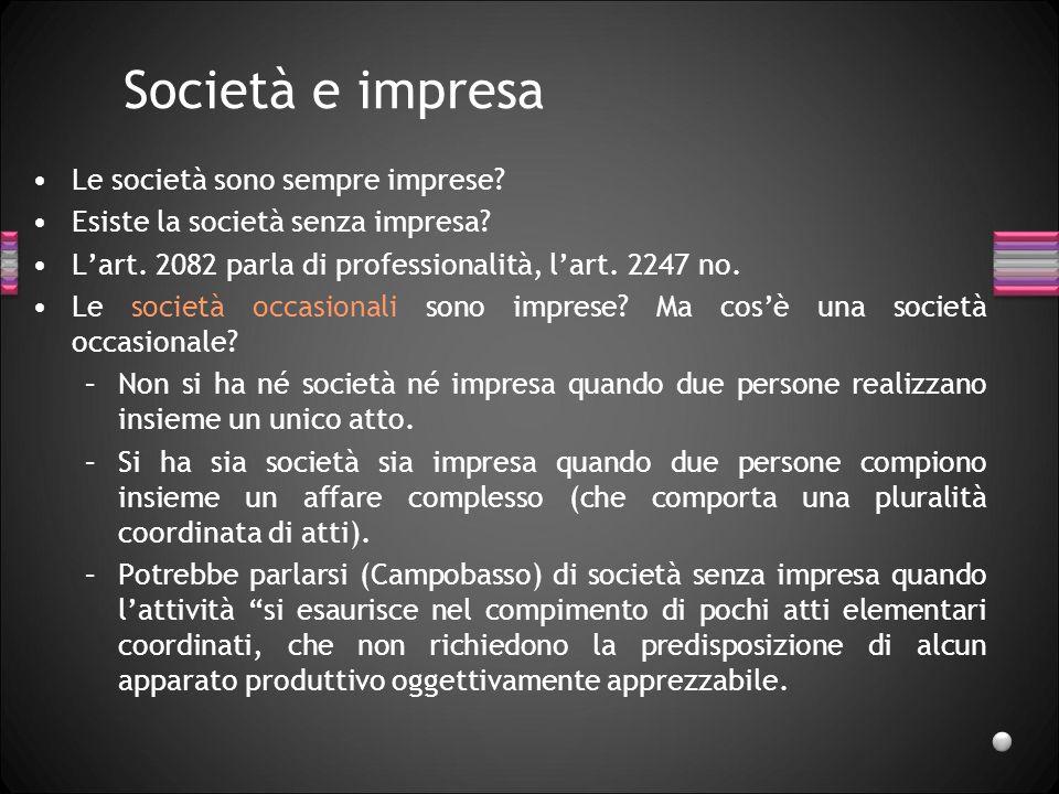 Società e impresa Le società sono sempre imprese? Esiste la società senza impresa? Lart. 2082 parla di professionalità, lart. 2247 no. Le società occa