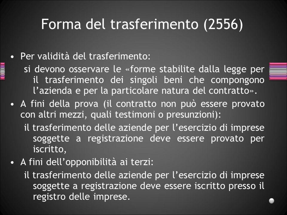 Forma del trasferimento (2556) Per validità del trasferimento: si devono osservare le «forme stabilite dalla legge per il trasferimento dei singoli beni che compongono lazienda e per la particolare natura del contratto».