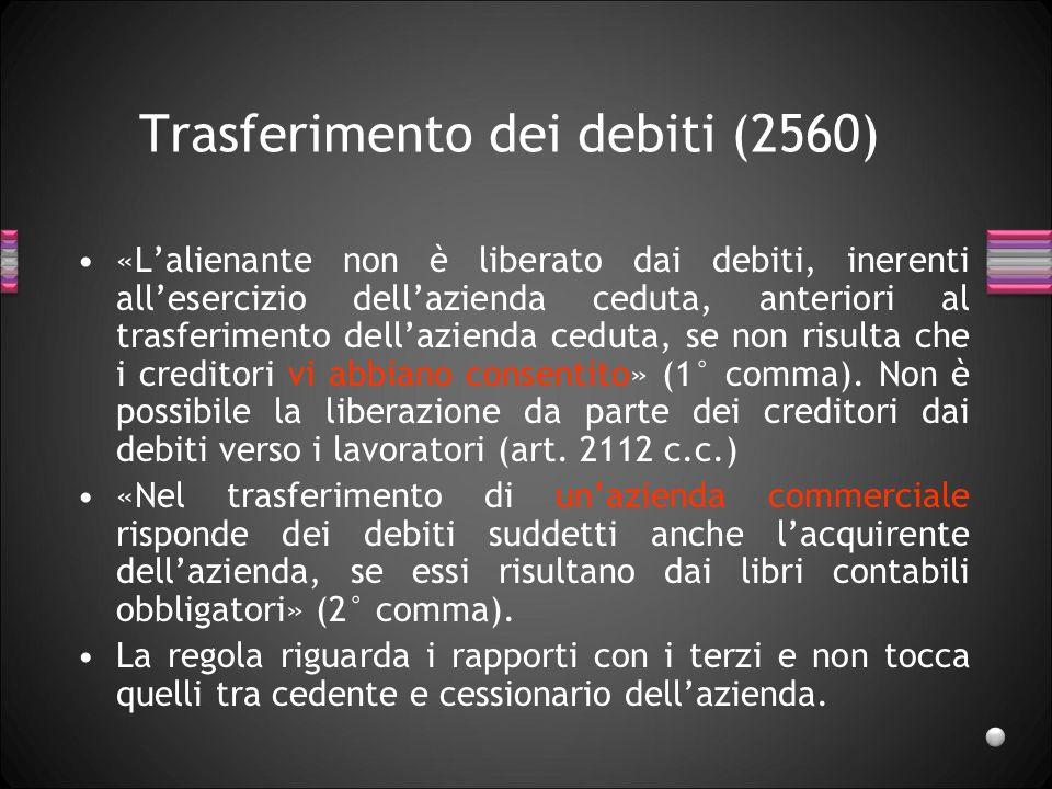 Trasferimento dei debiti (2560) «Lalienante non è liberato dai debiti, inerenti allesercizio dellazienda ceduta, anteriori al trasferimento dellazienda ceduta, se non risulta che i creditori vi abbiano consentito» (1° comma).