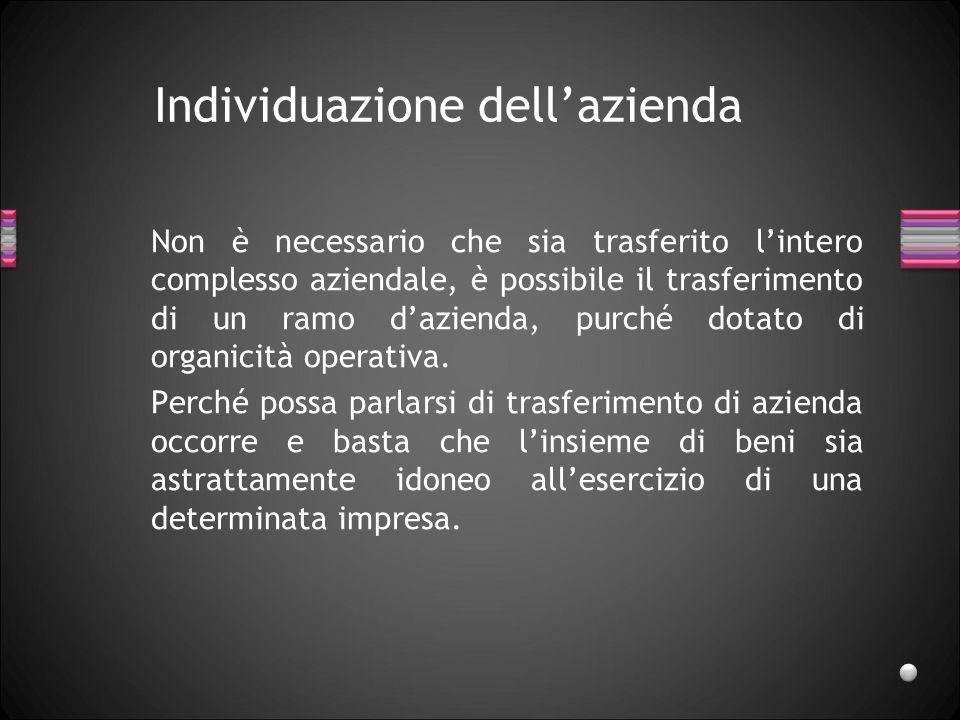 Individuazione dellazienda Non è necessario che sia trasferito lintero complesso aziendale, è possibile il trasferimento di un ramo dazienda, purché dotato di organicità operativa.