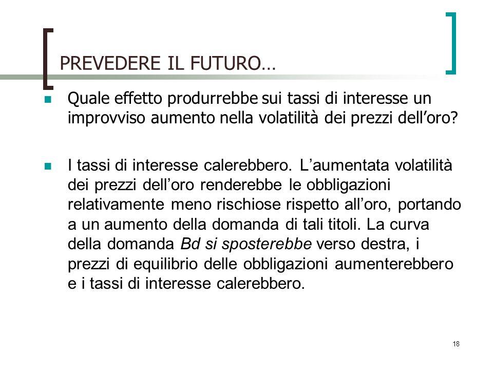 18 PREVEDERE IL FUTURO… Quale effetto produrrebbe sui tassi di interesse un improvviso aumento nella volatilità dei prezzi delloro.