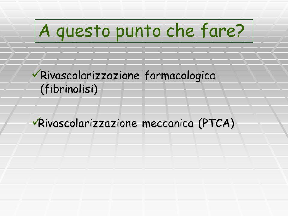 Rivascolarizzazione farmacologica (fibrinolisi) Rivascolarizzazione farmacologica (fibrinolisi) A questo punto che fare? Rivascolarizzazione meccanica