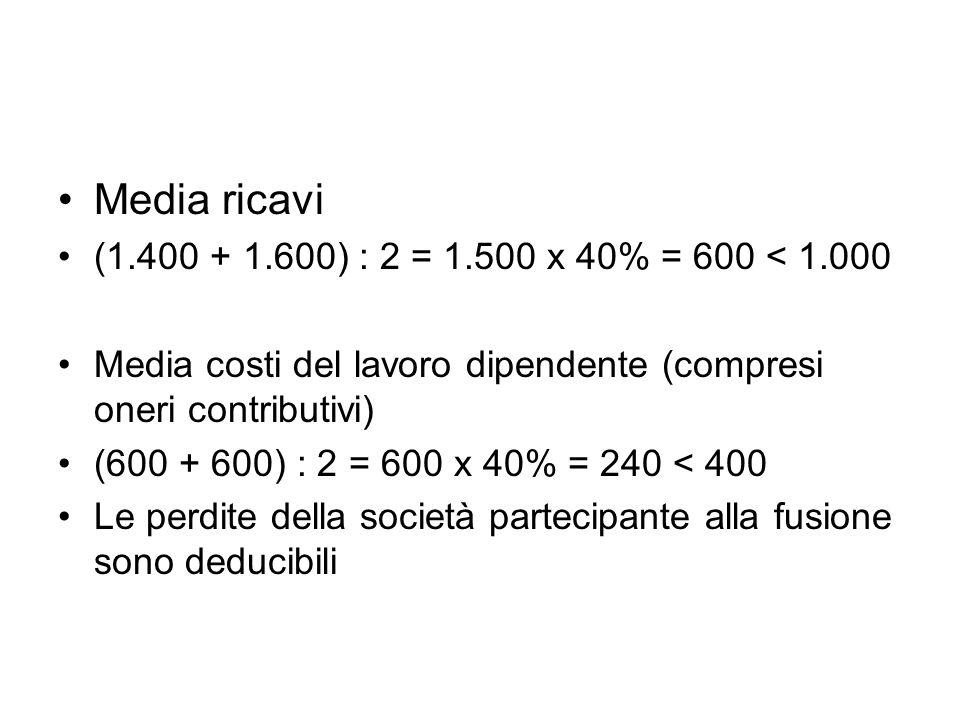 Media ricavi (1.400 + 1.600) : 2 = 1.500 x 40% = 600 < 1.000 Media costi del lavoro dipendente (compresi oneri contributivi) (600 + 600) : 2 = 600 x 40% = 240 < 400 Le perdite della società partecipante alla fusione sono deducibili