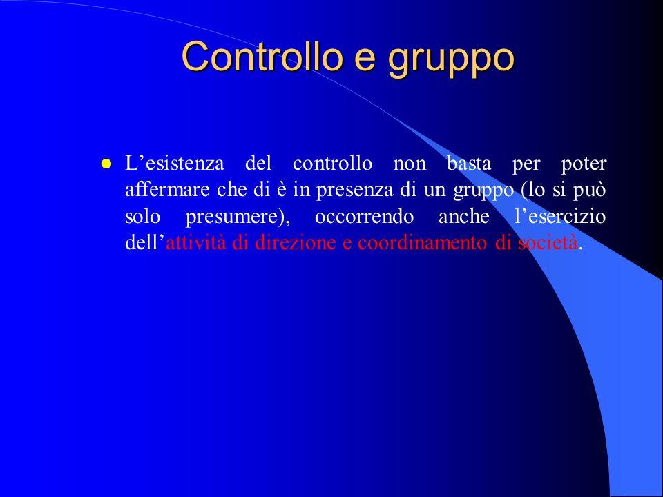 Controllo e gruppo l Lesistenza del controllo non basta per poter affermare che di è in presenza di un gruppo (lo si può solo presumere), occorrendo anche lesercizio dellattività di direzione e coordinamento di società.