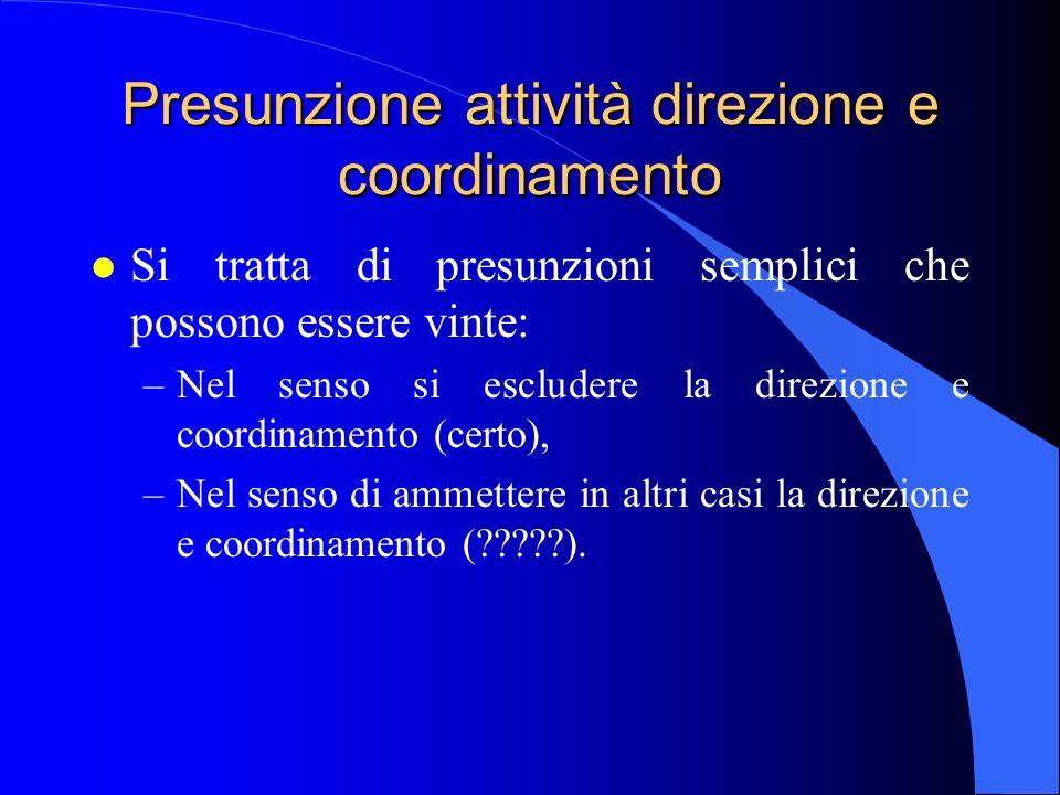 Presunzione attività direzione e coordinamento l Si tratta di presunzioni semplici che possono essere vinte: –Nel senso si escludere la direzione e coordinamento (certo), –Nel senso di ammettere in altri casi la direzione e coordinamento ( ).