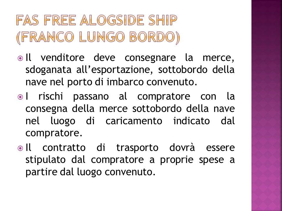 Il venditore deve consegnare la merce, sdoganata allesportazione, sottobordo della nave nel porto di imbarco convenuto. I rischi passano al compratore