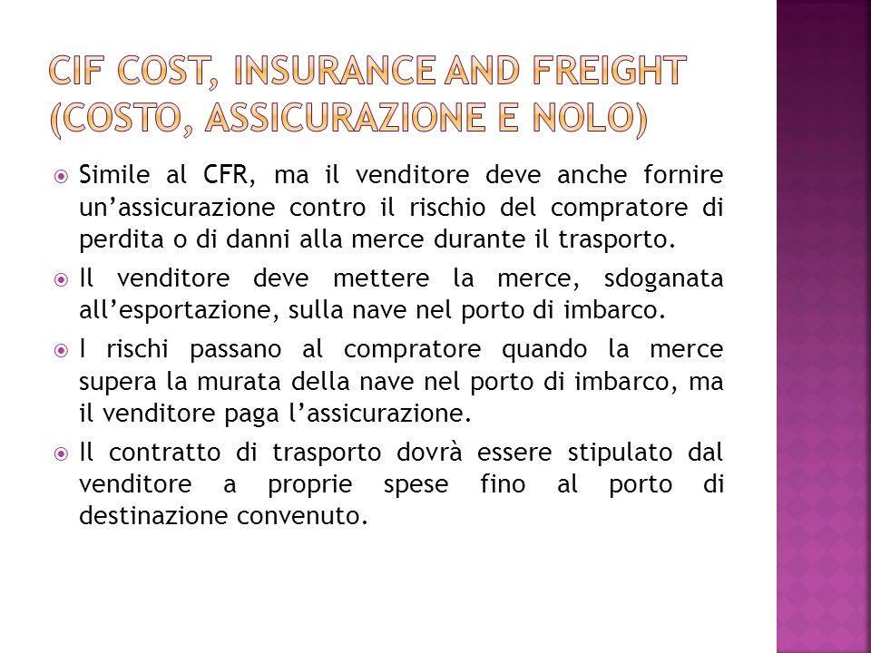 Simile al CFR, ma il venditore deve anche fornire unassicurazione contro il rischio del compratore di perdita o di danni alla merce durante il traspor