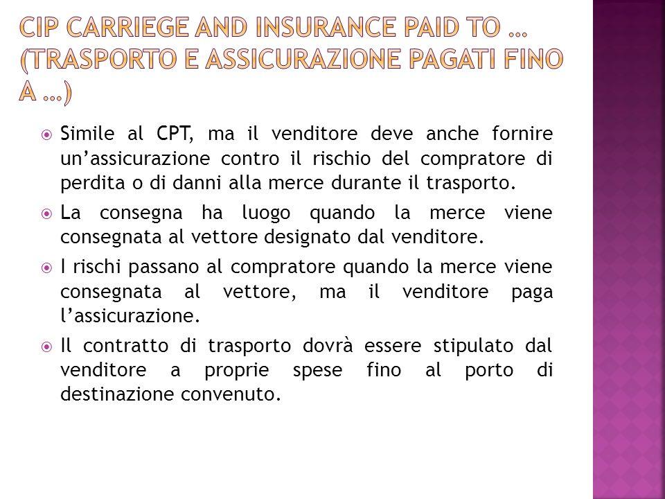 Simile al CPT, ma il venditore deve anche fornire unassicurazione contro il rischio del compratore di perdita o di danni alla merce durante il traspor