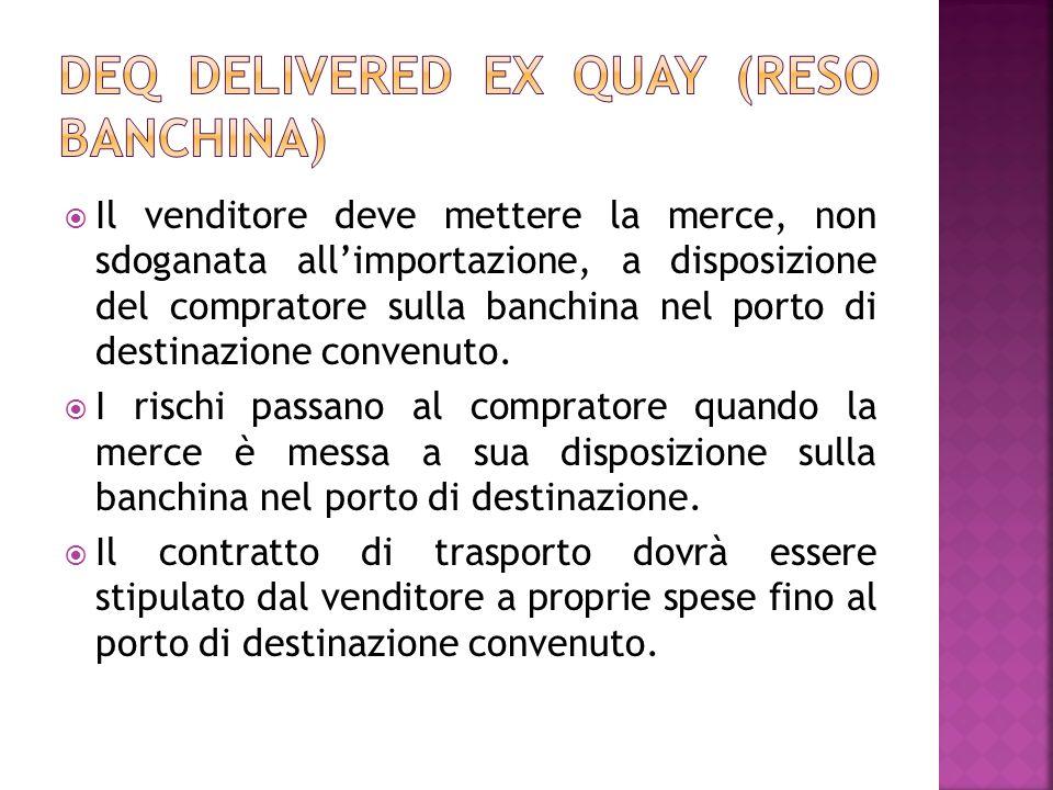 Il venditore deve mettere la merce, non sdoganata allimportazione, a disposizione del compratore sulla banchina nel porto di destinazione convenuto. I