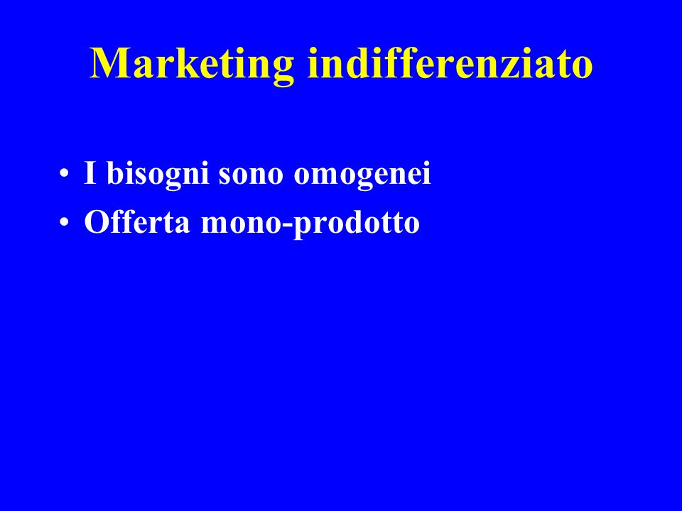 Marketing indifferenziato I bisogni sono omogenei Offerta mono-prodotto