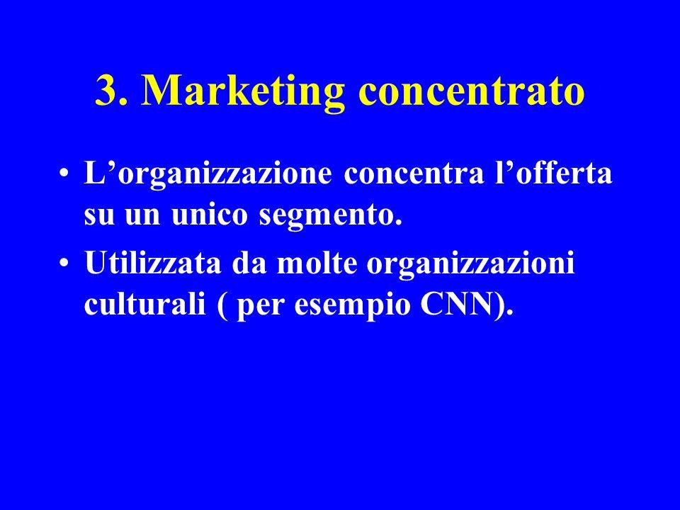 3. Marketing concentrato Lorganizzazione concentra lofferta su un unico segmento. Utilizzata da molte organizzazioni culturali ( per esempio CNN).
