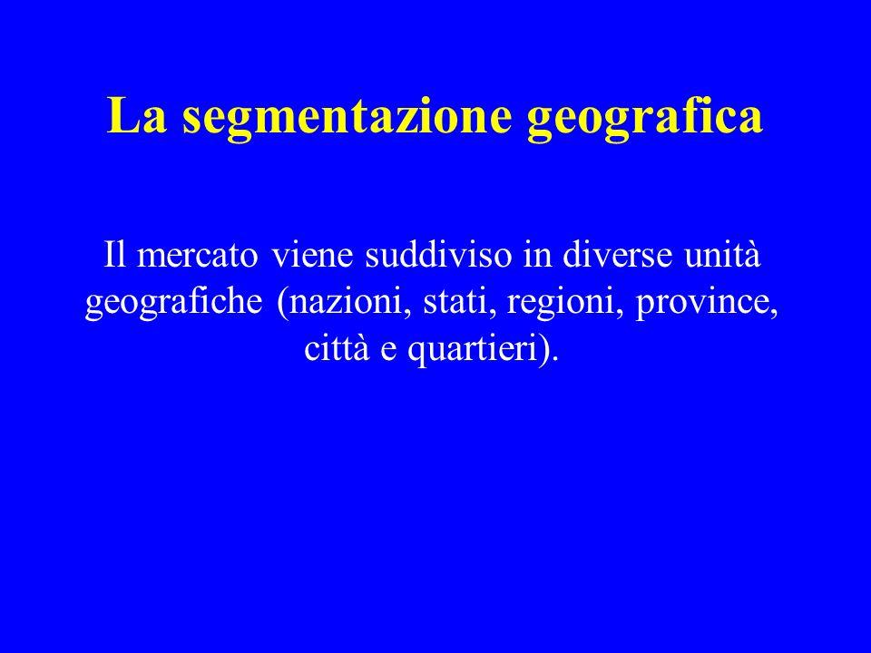 La segmentazione geografica Il mercato viene suddiviso in diverse unità geografiche (nazioni, stati, regioni, province, città e quartieri).