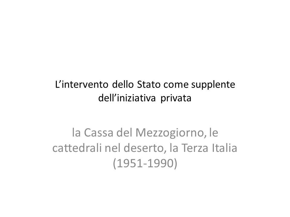Lintervento dello Stato come supplente delliniziativa privata la Cassa del Mezzogiorno, le cattedrali nel deserto, la Terza Italia (1951-1990)