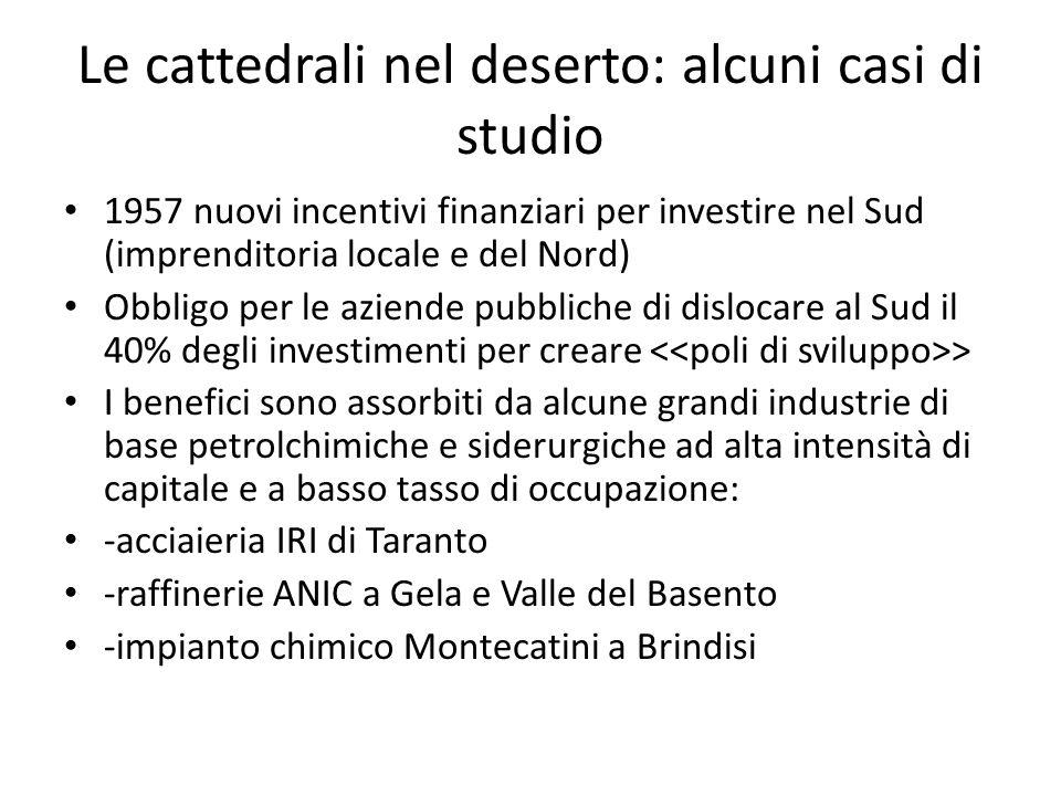 Le cattedrali nel deserto: alcuni casi di studio 1957 nuovi incentivi finanziari per investire nel Sud (imprenditoria locale e del Nord) Obbligo per l