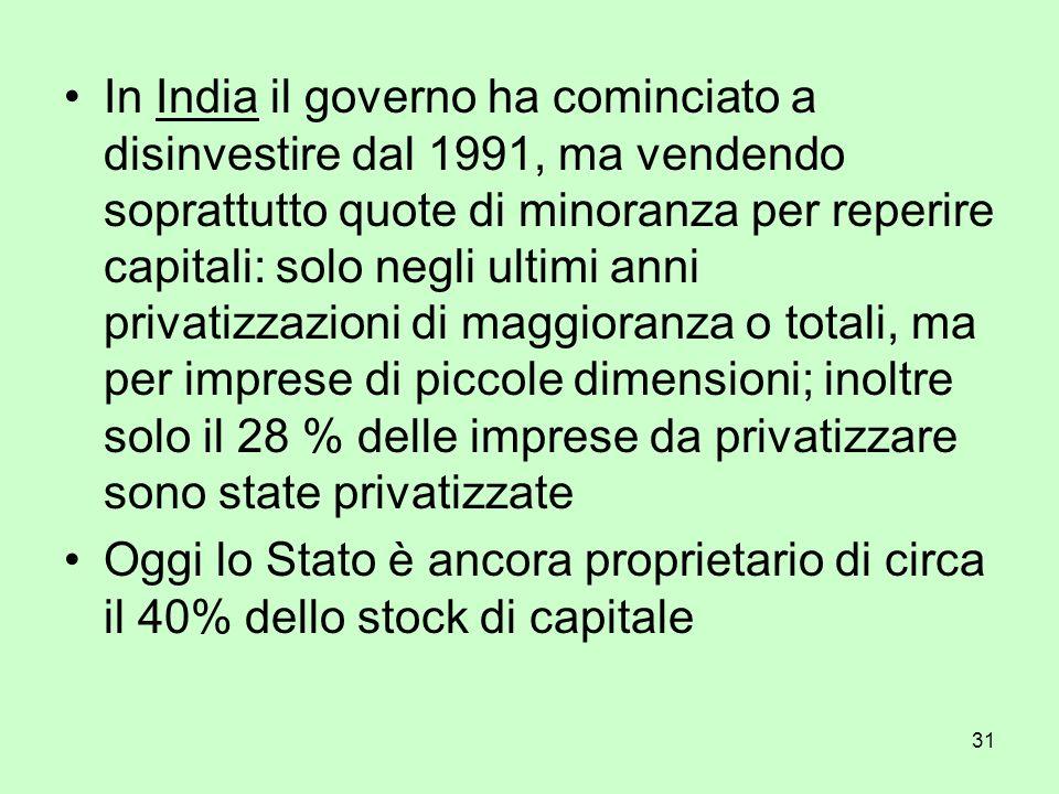 31 In India il governo ha cominciato a disinvestire dal 1991, ma vendendo soprattutto quote di minoranza per reperire capitali: solo negli ultimi anni