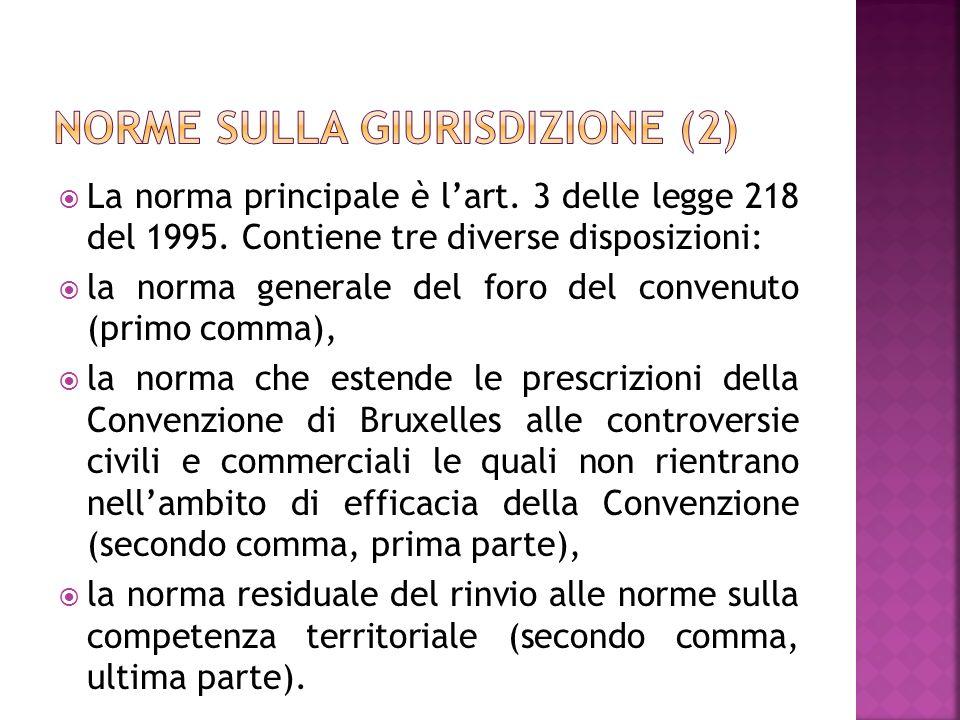 La norma principale è lart. 3 delle legge 218 del 1995. Contiene tre diverse disposizioni: la norma generale del foro del convenuto (primo comma), la
