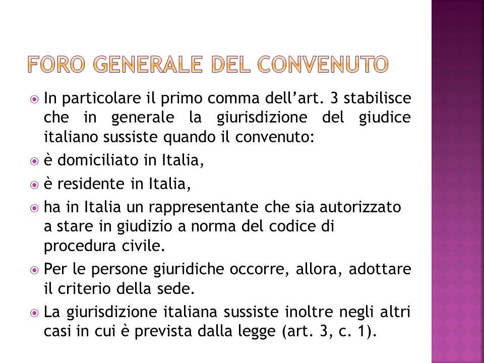 In particolare il primo comma dellart. 3 stabilisce che in generale la giurisdizione del giudice italiano sussiste quando il convenuto: è domiciliato